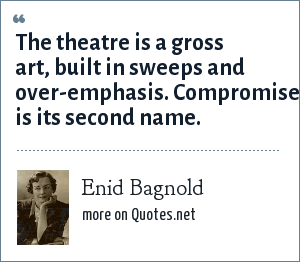 Enid Bagnold: The theatre is a gross art, built in sweeps and over-emphasis. Compromise is its second name.