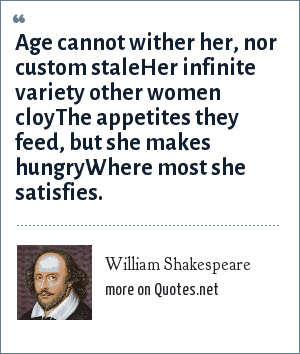 William Shakespeare: Age cannot wither her, nor custom staleHer infinite variety other women cloyThe appetites they feed, but she makes hungryWhere most she satisfies.