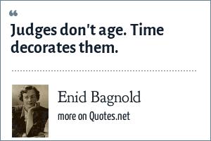 Enid Bagnold: Judges don't age. Time decorates them.
