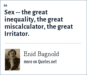 Enid Bagnold: Sex -- the great inequality, the great miscalculator, the great Irritator.