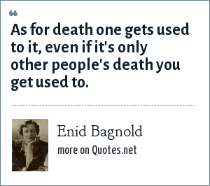Enid Bagnold: As for death one gets used to it, even if it's only other people's death you get used to.