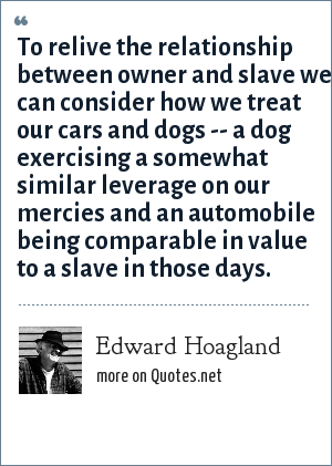 Edward Hoagland: To relive the relationship between owner and slave we can consider how we treat our cars and dogs -- a dog exercising a somewhat similar leverage on our mercies and an automobile being comparable in value to a slave in those days.