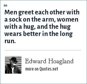 Edward Hoagland: Men greet each other with a sock on the arm, women with a hug, and the hug wears better in the long run.