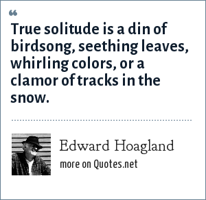 Edward Hoagland: True solitude is a din of birdsong, seething leaves, whirling colors, or a clamor of tracks in the snow.