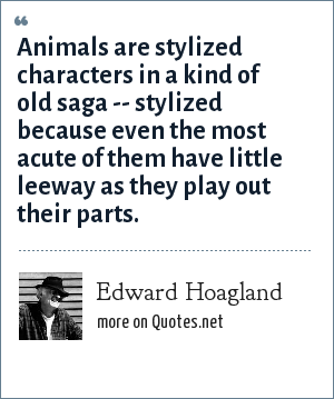 Edward Hoagland: Animals are stylized characters in a kind of old saga -- stylized because even the most acute of them have little leeway as they play out their parts.