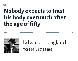 Edward Hoagland: Nobody expects to trust his body overmuch after the age of fifty.