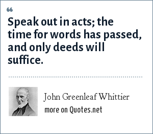 John Greenleaf Whittier: Speak out in acts; the time for words has passed, and only deeds will suffice.