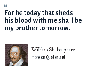 William Shakespeare: For he today that sheds his blood with me shall be my brother tomorrow.