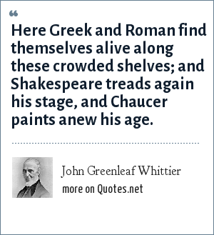 John Greenleaf Whittier: Here Greek and Roman find themselves alive along these crowded shelves; and Shakespeare treads again his stage, and Chaucer paints anew his age.