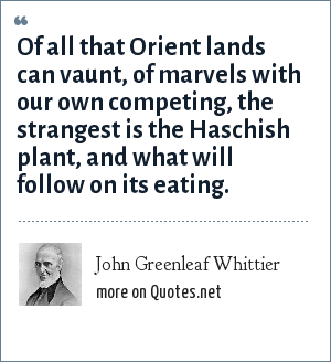 John Greenleaf Whittier: Of all that Orient lands can vaunt, of marvels with our own competing, the strangest is the Haschish plant, and what will follow on its eating.
