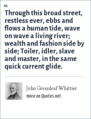 John Greenleaf Whittier: Through this broad street, restless ever, ebbs and flows a human tide, wave on wave a living river; wealth and fashion side by side; Toiler, idler, slave and master, in the same quick current glide.