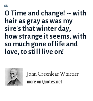 John Greenleaf Whittier: O Time and change! -- with hair as gray as was my sire's that winter day, how strange it seems, with so much gone of life and love, to still live on!