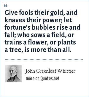 John Greenleaf Whittier: Give fools their gold, and knaves their power; let fortune's bubbles rise and fall; who sows a field, or trains a flower, or plants a tree, is more than all.