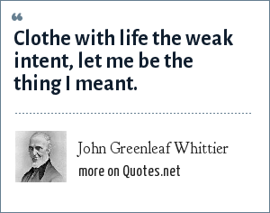 John Greenleaf Whittier: Clothe with life the weak intent, let me be the thing I meant.