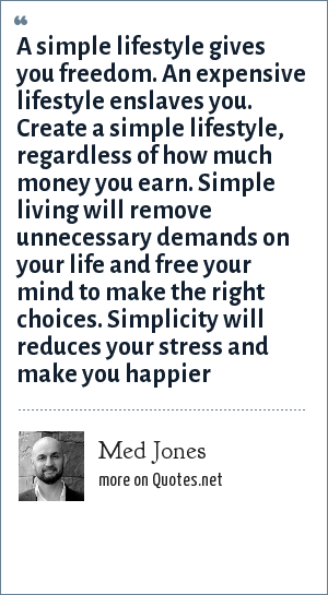 Med Jones: A simple lifestyle gives you freedom. An expensive lifestyle enslaves you. Create a simple lifestyle, regardless of how much money you earn. Simple living will remove unnecessary demands on your life and free your mind to make the right choices. Simplicity will reduces your stress and make you happier