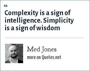 Med Jones: Complexity is a sign of intelligence. Simplicity is a sign of wisdom
