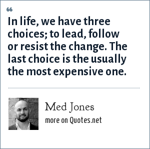 Med Jones: In life, we have three choices; to lead, follow or resist the change. The last choice is the usually the most expensive one.