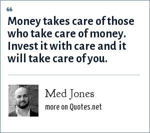 Med Jones: Money takes care of those who take care of money. Invest it with care and it will take care of you.