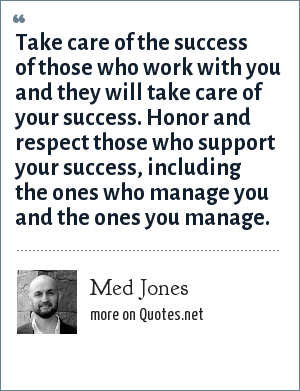 Med Jones: Take care of the success of those who work with you and they will take care of your success. Honor and respect those who support your success, including the ones who manage you and the ones you manage.