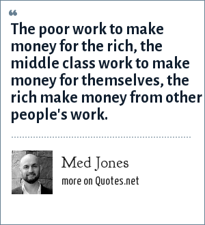 Med Jones: The poor work to make money for the rich, the middle class work to make money for themselves, the rich make money from other people's work.