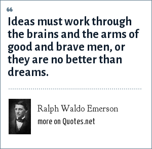 Ralph Waldo Emerson: Ideas must work through the brains and the arms of good and brave men, or they are no better than dreams.
