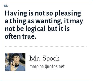 Mr. Spock: Having is not so pleasing a thing as wanting, it may not be logical but it is often true.
