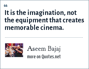 Aseem Bajaj: It is the imagination, not the equipment that creates memorable cinema.