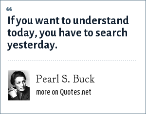 Pearl S. Buck: If you want to understand today, you have to search yesterday.