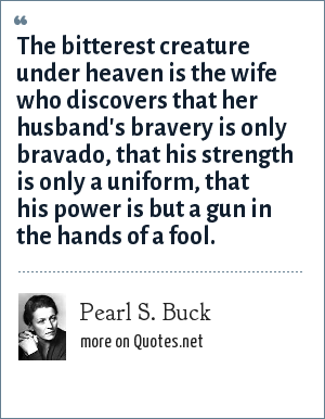 Pearl S. Buck: The bitterest creature under heaven is the wife who discovers that her husband's bravery is only bravado, that his strength is only a uniform, that his power is but a gun in the hands of a fool.