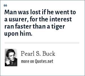 Pearl S. Buck: Man was lost if he went to a usurer, for the interest ran faster than a tiger upon him.