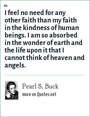 Pearl S. Buck: I feel no need for any other faith than my faith in the kindness of human beings. I am so absorbed in the wonder of earth and the life upon it that I cannot think of heaven and angels.