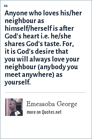 Emeasoba George: Anyone who loves his/her neighbour as himself/herself is after God's heart i.e. he/she shares God's taste. For, it is God's desire that you will always love your neighbour (anybody you meet anywhere) as yourself.