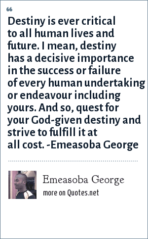 Emeasoba George: Destiny is ever critical to all human life/future. I mean, destiny has a decisive importance in the success or failure of every human undertakings/endeavours including yours. And so, quest for your destiny and strive to fulfill it at all cost.