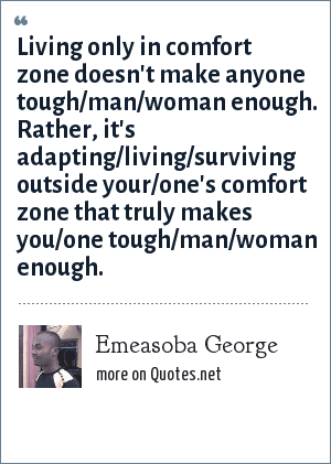Emeasoba George: Living only in comfort zone doesn't make anyone tough/man/woman enough. Rather, it's adapting/living/surviving outside your/one's comfort zone that truly makes you/one tough/man/woman enough.
