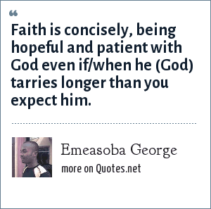 Emeasoba George: Faith is concisely, being hopeful and patient with God even if/when he (God) tarries longer than you expect him.