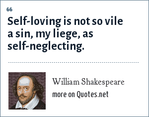 William Shakespeare: Self-loving is not so vile a sin, my liege, as self-neglecting.