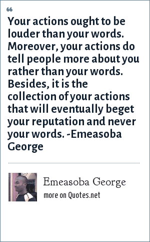 Emeasoba George: Your actions ought to be louder than your words. Moreover, your actions do tell people more about you rather than your words. Besides, it's the collection of your actions that will eventually beget your reputation and never your words. -Emeasoba George