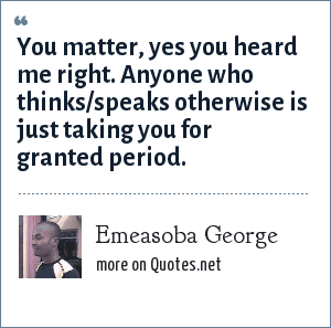 Emeasoba George: You matter, yes you heard me right. Anyone who thinks/speaks otherwise is just taking you for granted period.