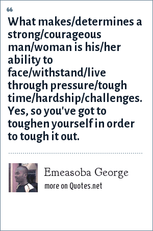 Emeasoba George: What makes/determines a strong/courageous man/woman is his/her ability to face/withstand/live through pressure/tough time/hardship/challenges. Yes, so you've got to toughen yourself in order to tough it out.