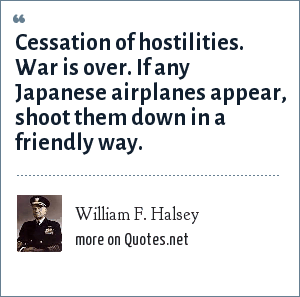 William F. Halsey: Cessation of hostilities. War is over. If any Japanese airplanes appear, shoot them down in a friendly way.