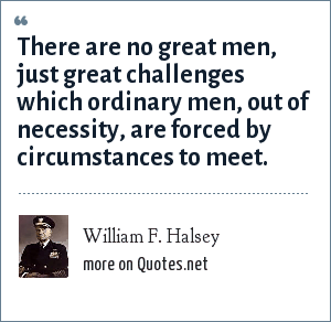 William F. Halsey: There are no great men, just great challenges which ordinary men, out of necessity, are forced by circumstances to meet.