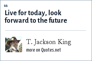 T. Jackson King: Live for today, look forward to the future