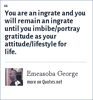 Emeasoba George: You are an ingrate and you will remain an ingrate until you imbibe/portray gratitude as your attitude/lifestyle for life.