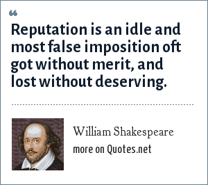 William Shakespeare: Reputation is an idle and most false imposition oft got without merit, and lost without deserving.