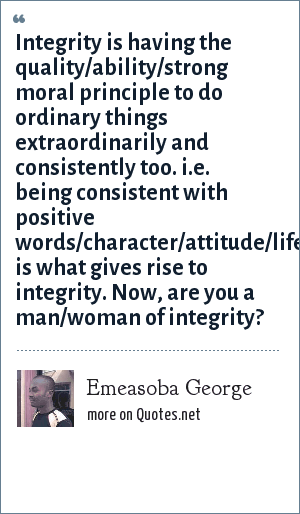 Emeasoba George: Integrity is having the quality/ability/strong moral principle to do ordinary things extraordinarily and consistently too. i.e. being consistent with positive words/character/attitude/lifestyle is what gives rise to integrity. Now, are you a man/woman of integrity?