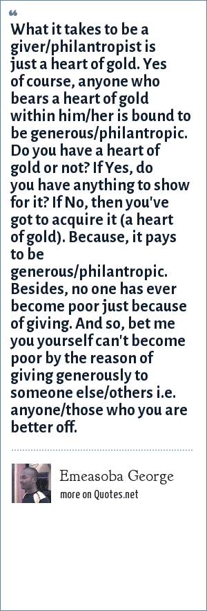 Emeasoba George: What it takes to be a giver/philantropist is just a heart of gold. Yes of course, anyone who bears a heart of gold within him/her is bound to be generous/philantropic. Do you have a heart of gold or not? If Yes, do you have anything to show for it? If No, then you've got to acquire it (a heart of gold). Because, it pays to be generous/philantropic. Besides, no one has ever become poor just because of giving. And so, bet me you yourself can't become poor by the reason of giving generously to someone else/others i.e. anyone/those who you are better off.
