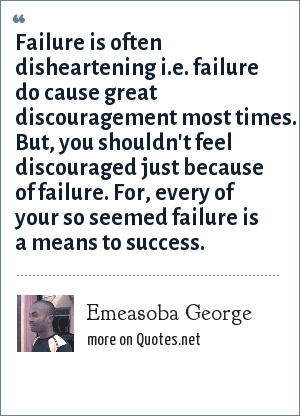 Emeasoba George: Failure is often disheartening i.e. failure do cause great discouragement most times. But, you shouldn't feel discouraged just because of failure. For, every of your so seemed failure is a means to success.