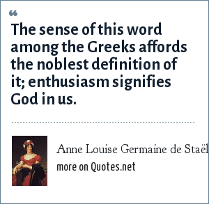 Anne Louise Germaine de Staël: The sense of this word among the Greeks affords the noblest definition of it; enthusiasm signifies God in us.