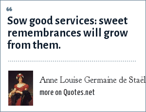 Anne Louise Germaine de Staël: Sow good services: sweet remembrances will grow from them.