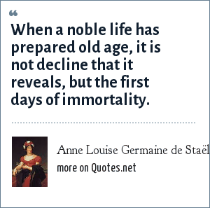 Anne Louise Germaine de Staël: When a noble life has prepared old age, it is not decline that it reveals, but the first days of immortality.